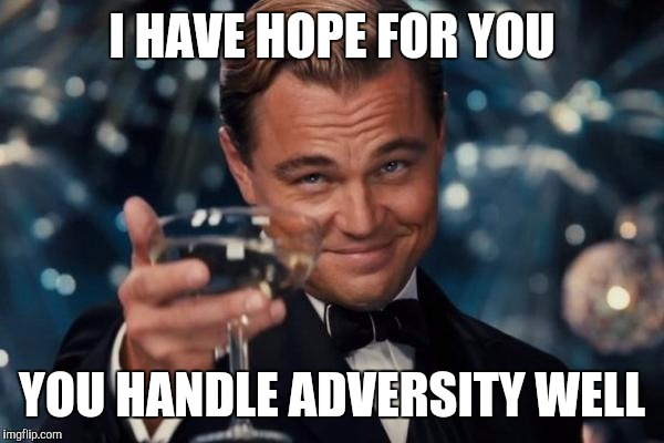 Leonardo Dicaprio Cheers Meme | I HAVE HOPE FOR YOU YOU HANDLE ADVERSITY WELL | image tagged in memes,leonardo dicaprio cheers | made w/ Imgflip meme maker