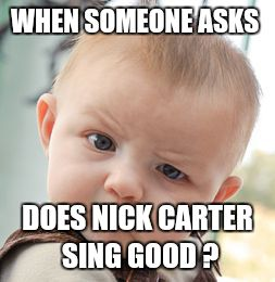 Skeptical Baby Meme | WHEN SOMEONE ASKS DOES NICK CARTER SING GOOD ? | image tagged in memes,skeptical baby | made w/ Imgflip meme maker