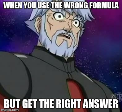 surprised zenoheld | WHEN YOU USE THE WRONG FORMULA BUT GET THE RIGHT ANSWER | image tagged in surprised zenoheld | made w/ Imgflip meme maker