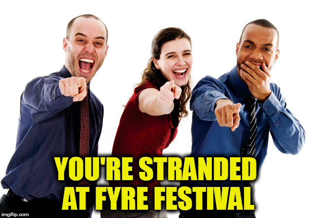 Fyre Festival | YOU'RE STRANDED AT FYRE FESTIVAL | image tagged in laughing at you,fyre festival,stranded,bahamas,instagram | made w/ Imgflip meme maker