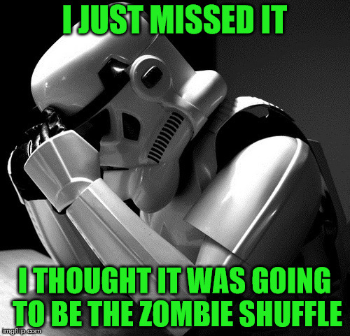 Sad Stormtrooper | I JUST MISSED IT I THOUGHT IT WAS GOING TO BE THE ZOMBIE SHUFFLE | image tagged in sad stormtrooper | made w/ Imgflip meme maker