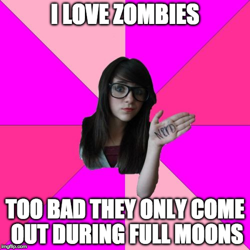 Zombie week? OMG!!!! | I LOVE ZOMBIES TOO BAD THEY ONLY COME OUT DURING FULL MOONS | image tagged in idiot nerd girl,omg,zombies,zombie week,radiation zombie week,the walking dead | made w/ Imgflip meme maker