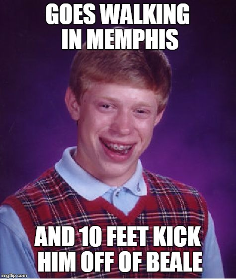 And Reverend Green is Not Glad to See Him | GOES WALKING IN MEMPHIS AND 10 FEET KICK HIM OFF OF BEALE | image tagged in memes,bad luck brian | made w/ Imgflip meme maker