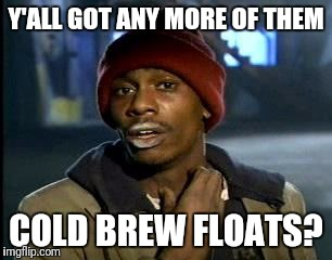 Y'all Got Any More Of That Meme | Y'ALL GOT ANY MORE OF THEM COLD BREW FLOATS? | image tagged in memes,yall got any more of | made w/ Imgflip meme maker