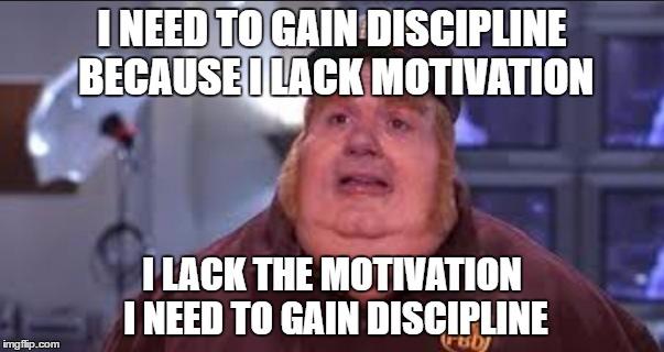 Fat Bastard    I NEED TO GAIN DISCIPLINE BECAUSE I LACK MOTIVATION; I LACK THE MOTIVATION I NEED TO GAIN DISCIPLINE   image tagged in fat bastard   made w/ Imgflip meme maker