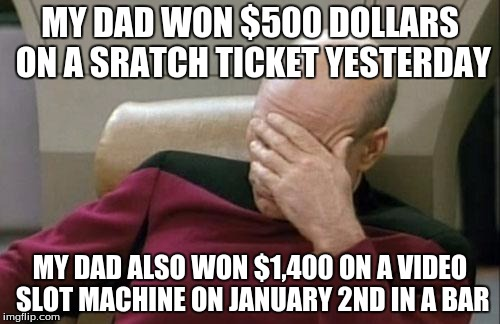 when you know your luck sucks and somebody else's luck is amazing | MY DAD WON $500 DOLLARS ON A SRATCH TICKET YESTERDAY MY DAD ALSO WON $1,400 ON A VIDEO SLOT MACHINE ON JANUARY 2ND IN A BAR | image tagged in memes,captain picard facepalm,life is beautiful,good job | made w/ Imgflip meme maker