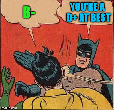 Batman Slapping Robin Meme | B- YOU'RE A D+ AT BEST | image tagged in memes,batman slapping robin | made w/ Imgflip meme maker