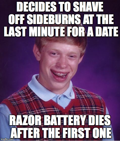 Bad Luck Brian Meme | DECIDES TO SHAVE OFF SIDEBURNS AT THE LAST MINUTE FOR A DATE RAZOR BATTERY DIES AFTER THE FIRST ONE | image tagged in memes,bad luck brian | made w/ Imgflip meme maker