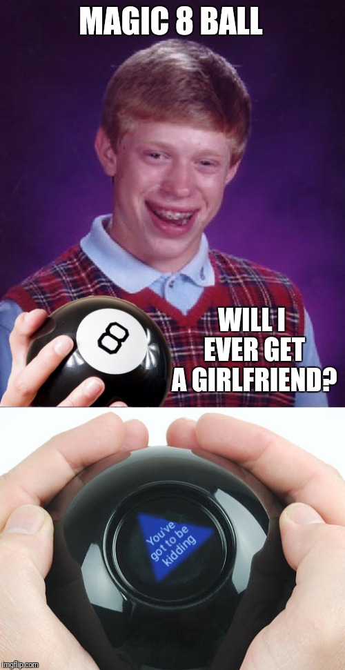 Bad Luck Brian Tries His Luck, Yet Again | MAGIC 8 BALL WILL I EVER GET A GIRLFRIEND? | image tagged in bad luck brian,magic 8 ball | made w/ Imgflip meme maker