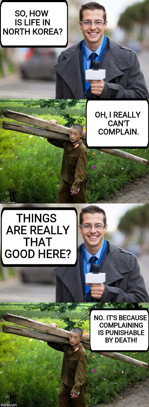 SO, HOW IS LIFE IN NORTH KOREA? NO. IT'S BECAUSE COMPLAINING IS PUNISHABLE BY DEATH! OH, I REALLY CAN'T COMPLAIN. THINGS ARE REALLY THAT GOO | made w/ Imgflip meme maker