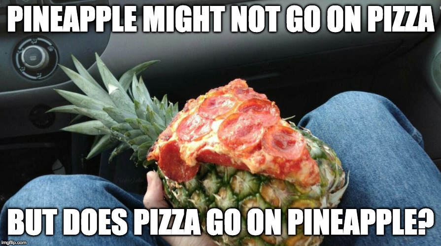Thoughts? | PINEAPPLE MIGHT NOT GO ON PIZZA BUT DOES PIZZA GO ON PINEAPPLE? | image tagged in pineapple,pizza,pineapple pizza,bacon | made w/ Imgflip meme maker