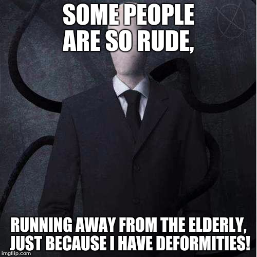 Slenderman Meme | SOME PEOPLE ARE SO RUDE, RUNNING AWAY FROM THE ELDERLY, JUST BECAUSE I HAVE DEFORMITIES! | image tagged in memes,slenderman | made w/ Imgflip meme maker