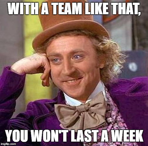 Creepy Condescending Wonka Meme | WITH A TEAM LIKE THAT, YOU WON'T LAST A WEEK | image tagged in memes,creepy condescending wonka | made w/ Imgflip meme maker