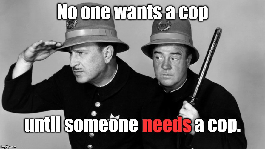 The good, the bad and the silly. | No one wants a cop until someone needs a cop. needs | image tagged in abbott  costello,cops,truth in life,truth,the truth | made w/ Imgflip meme maker