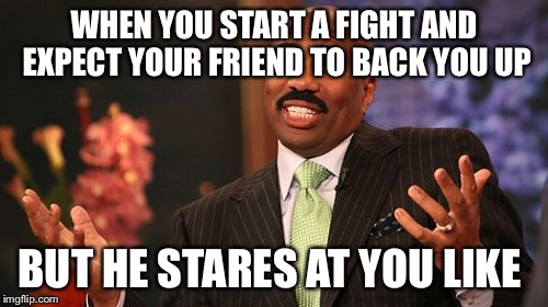 Steve Harvey Meme | WHEN YOU START A FIGHT AND EXPECT YOUR FRIEND TO BACK YOU UP BUT HE STARES AT YOU LIKE | image tagged in memes,steve harvey | made w/ Imgflip meme maker