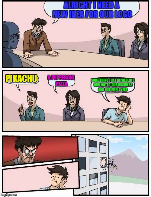 Boardroom Meeting Suggestion Meme | ALRIGHT I NEED A NEW IDEA FOR OUR LOGO PIKACHU A PEPPERONI PIZZA SOME THING THAT REPRESENTS OUR MOTTO, OUR BUSINESS AND OUR EMPLOYEES | image tagged in memes,boardroom meeting suggestion | made w/ Imgflip meme maker