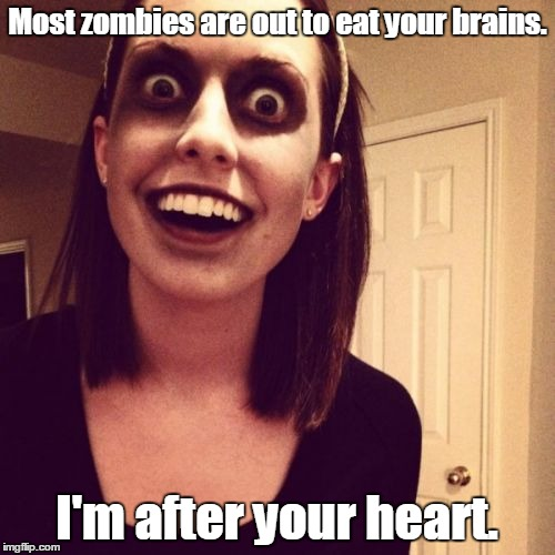 Zombie-...end.jpg | Most zombies are out to eat your brains. I'm after your heart. | image tagged in zombie-endjpg | made w/ Imgflip meme maker