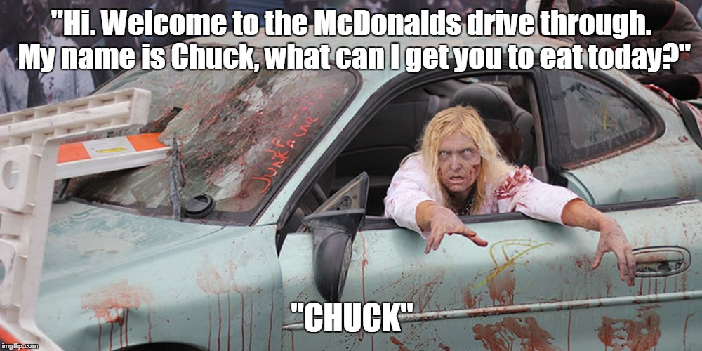 "Zombie In Car | ""Hi. Welcome to the McDonalds drive through. My name is Chuck, what can I get you to eat today?"" ""CHUCK"" 