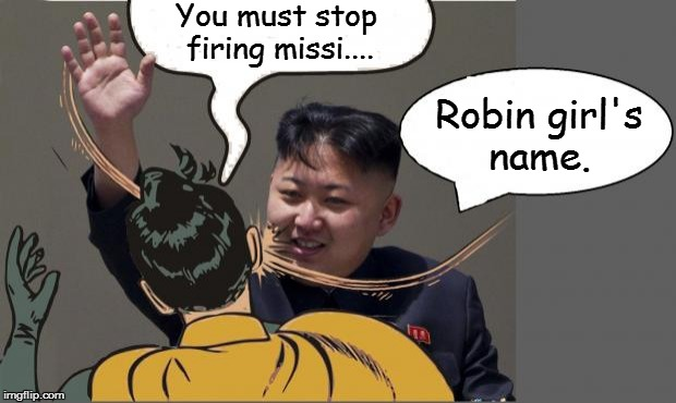 kim jong un Slaping Robin | You must stop firing missi.... Robin girl's name. | image tagged in kim jong un slaping robin | made w/ Imgflip meme maker