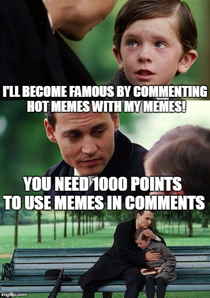 Finding Neverland Meme |  I'LL BECOME FAMOUS BY COMMENTING HOT MEMES WITH MY MEMES! YOU NEED 1000 POINTS TO USE MEMES IN COMMENTS | image tagged in memes,finding neverland,commenting a lot,upvotes | made w/ Imgflip meme maker