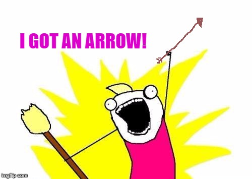 X All The Y Meme | I GOT AN ARROW! | image tagged in memes,x all the y | made w/ Imgflip meme maker