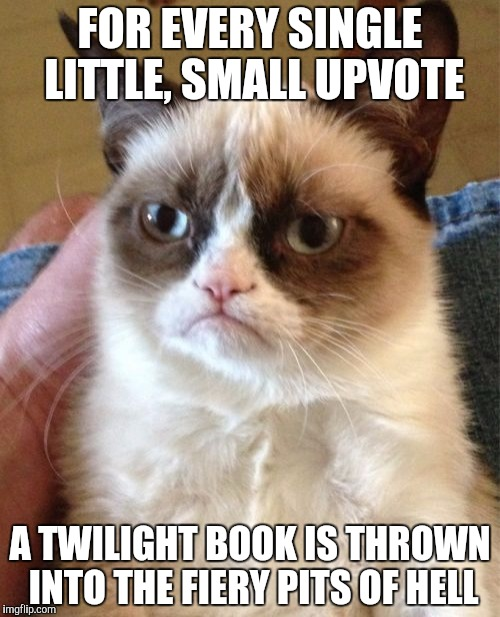 Yes my friends, every twilight book shall burn!!!! | FOR EVERY SINGLE LITTLE, SMALL UPVOTE A TWILIGHT BOOK IS THROWN INTO THE FIERY PITS OF HELL | image tagged in memes,grumpy cat,burn,twilight | made w/ Imgflip meme maker