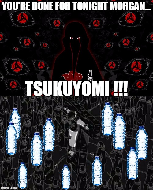 When he's had too much to drink but won't stop |  YOU'RE DONE FOR TONIGHT MORGAN... TSUKUYOMI !!! | image tagged in tsukuyomi,naruto,itachi,kakashi,hangover,liquor | made w/ Imgflip meme maker