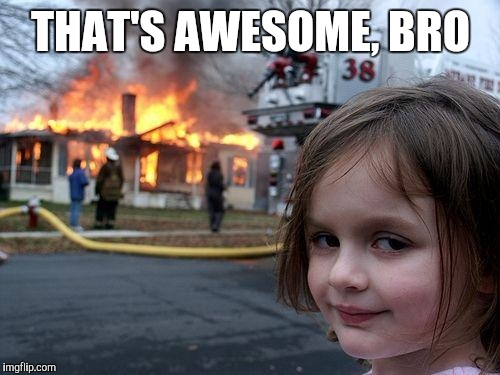 Disaster Girl Meme | THAT'S AWESOME, BRO | image tagged in memes,disaster girl | made w/ Imgflip meme maker