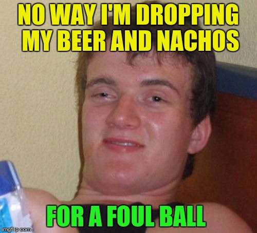 10 Guy Meme | NO WAY I'M DROPPING MY BEER AND NACHOS FOR A FOUL BALL | image tagged in memes,10 guy | made w/ Imgflip meme maker