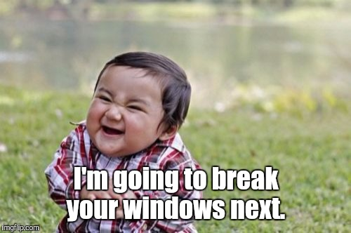 Evil Toddler Meme | I'm going to break your windows next. | image tagged in memes,evil toddler | made w/ Imgflip meme maker
