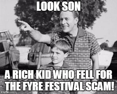 When you get back from Fyre Festival everyone back home will be like: | LOOK SON A RICH KID WHO FELL FOR THE FYRE FESTIVAL SCAM! | image tagged in memes,look son,fyre festival | made w/ Imgflip meme maker