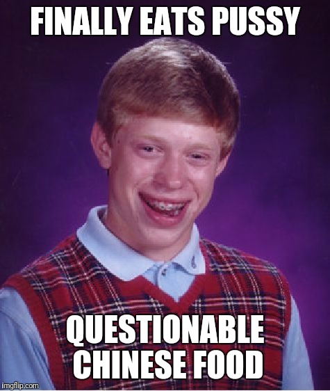 Bad Luck Brian Meme | FINALLY EATS PUSSY QUESTIONABLE CHINESE FOOD | image tagged in memes,bad luck brian | made w/ Imgflip meme maker