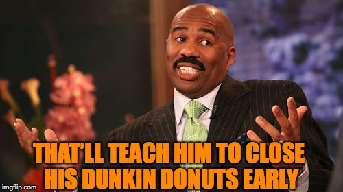 Steve Harvey Meme | THAT'LL TEACH HIM TO CLOSE HIS DUNKIN DONUTS EARLY | image tagged in memes,steve harvey | made w/ Imgflip meme maker
