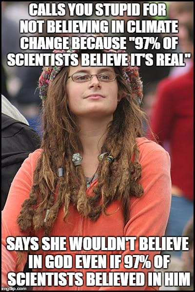 "College Liberal Meme | CALLS YOU STUPID FOR NOT BELIEVING IN CLIMATE CHANGE BECAUSE ""97% OF SCIENTISTS BELIEVE IT'S REAL"" SAYS SHE WOULDN'T BELIEVE IN GOD EVEN IF  