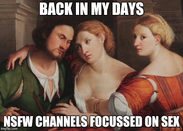 NSFW channels aren't what they used to be! | BACK IN MY DAYS NSFW CHANNELS FOCUSSED ON SEX | image tagged in oldschool nsfw,classic,funny,memes,sex,nsfw | made w/ Imgflip meme maker