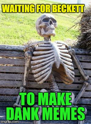 Waiting Skeleton Meme | WAITING FOR BECKETT TO MAKE DANK MEMES | image tagged in memes,waiting skeleton | made w/ Imgflip meme maker