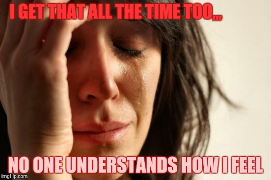 First World Problems Meme | I GET THAT ALL THE TIME TOO,,, NO ONE UNDERSTANDS HOW I FEEL | image tagged in memes,first world problems | made w/ Imgflip meme maker