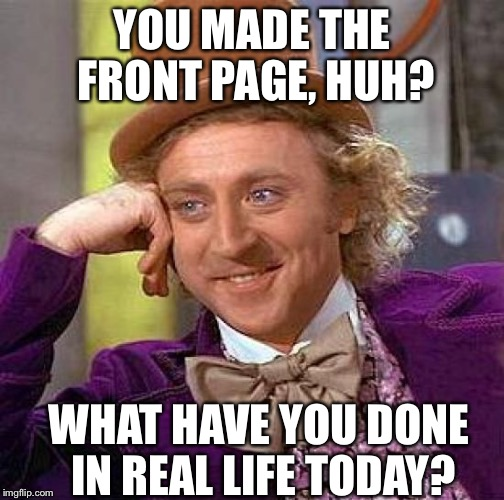 Creepy Condescending Wonka Meme | YOU MADE THE FRONT PAGE, HUH? WHAT HAVE YOU DONE IN REAL LIFE TODAY? | image tagged in memes,creepy condescending wonka | made w/ Imgflip meme maker