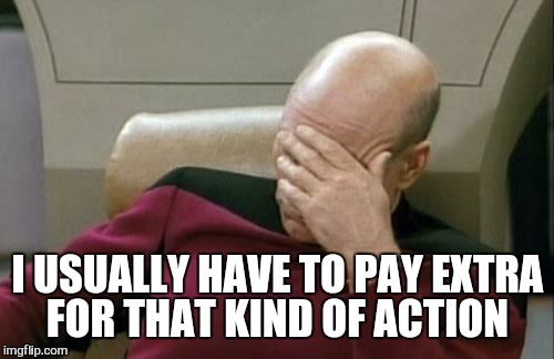 Captain Picard Facepalm Meme | I USUALLY HAVE TO PAY EXTRA FOR THAT KIND OF ACTION | image tagged in memes,captain picard facepalm | made w/ Imgflip meme maker