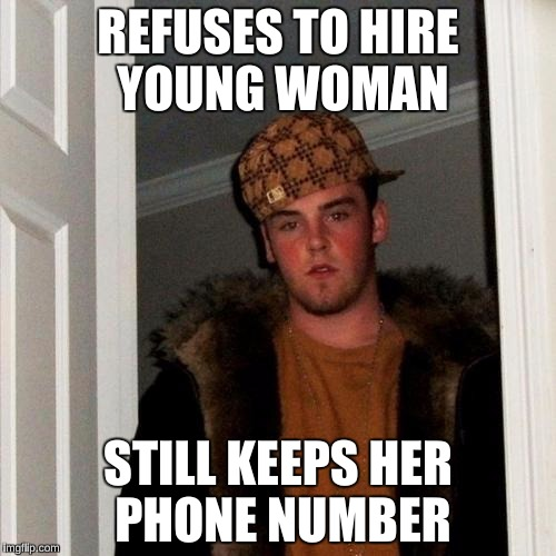 Steve is soooo savage!  | REFUSES TO HIRE YOUNG WOMAN STILL KEEPS HER PHONE NUMBER | image tagged in memes,scumbag steve,funny,cheating husband | made w/ Imgflip meme maker