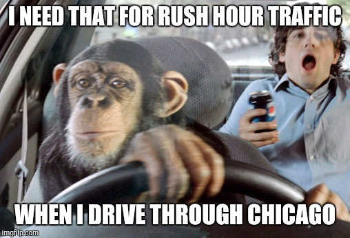 Monkey cab driver | I NEED THAT FOR RUSH HOUR TRAFFIC WHEN I DRIVE THROUGH CHICAGO | image tagged in monkey cab driver | made w/ Imgflip meme maker