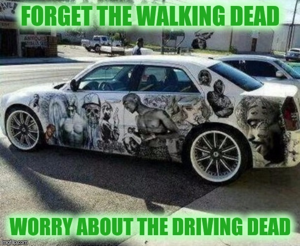 Do Zombies have driver's licenses? | FORGET THE WALKING DEAD WORRY ABOUT THE DRIVING DEAD | image tagged in strange cars,memes,cuz cars,paint job,radiation zombie week | made w/ Imgflip meme maker