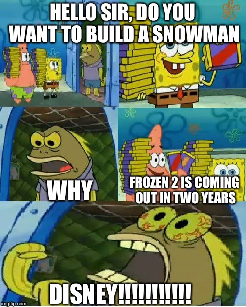 Disney Dooms Us... Again | HELLO SIR, DO YOU WANT TO BUILD A SNOWMAN WHY FROZEN 2 IS COMING OUT IN TWO YEARS DISNEY!!!!!!!!!!! | image tagged in memes,chocolate spongebob,frozen 2 | made w/ Imgflip meme maker