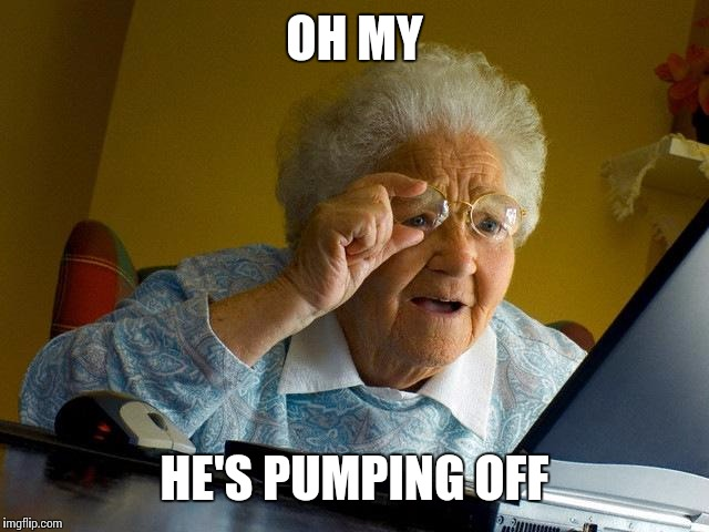 Grandma Finds The Internet Meme | OH MY HE'S PUMPING OFF | image tagged in memes,grandma finds the internet | made w/ Imgflip meme maker