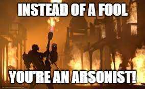 INSTEAD OF A FOOL YOU'RE AN ARSONIST! | made w/ Imgflip meme maker