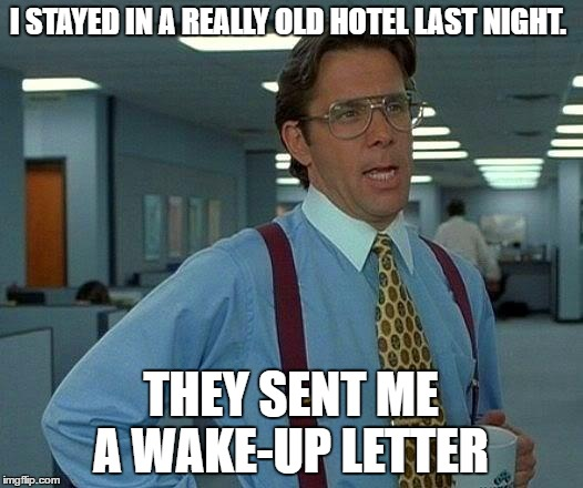 That Would Be Great Meme | I STAYED IN A REALLY OLD HOTEL LAST NIGHT. THEY SENT ME A WAKE-UP LETTER | image tagged in memes,that would be great | made w/ Imgflip meme maker