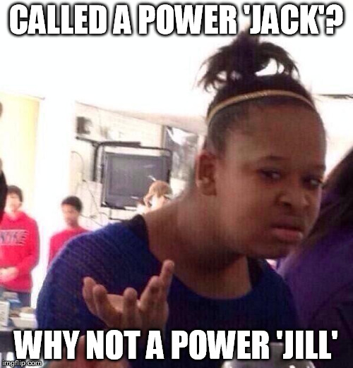 Black Girl Wat Meme | CALLED A POWER 'JACK'? WHY NOT A POWER 'JILL' | image tagged in memes,black girl wat | made w/ Imgflip meme maker