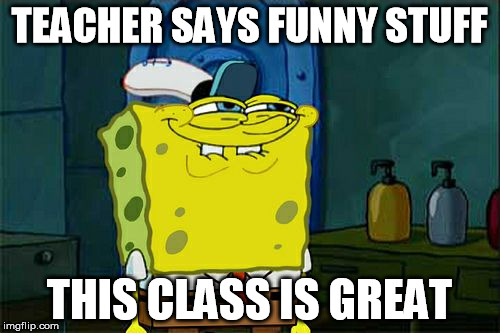 Dont You Squidward Meme | TEACHER SAYS FUNNY STUFF THIS CLASS IS GREAT | image tagged in memes,dont you squidward | made w/ Imgflip meme maker