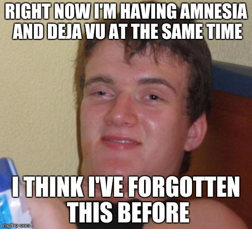 10 Guy Meme | RIGHT NOW I'M HAVING AMNESIA AND DEJA VU AT THE SAME TIME I THINK I'VE FORGOTTEN THIS BEFORE | image tagged in memes,10 guy | made w/ Imgflip meme maker
