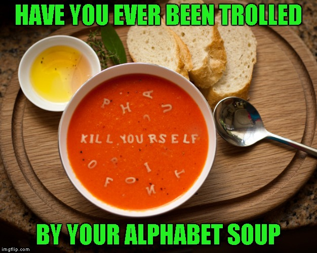 Trolls are everywhere!!! | HAVE YOU EVER BEEN TROLLED BY YOUR ALPHABET SOUP | image tagged in alphabet soup troll,memes,funny food,funny,trolls,food | made w/ Imgflip meme maker